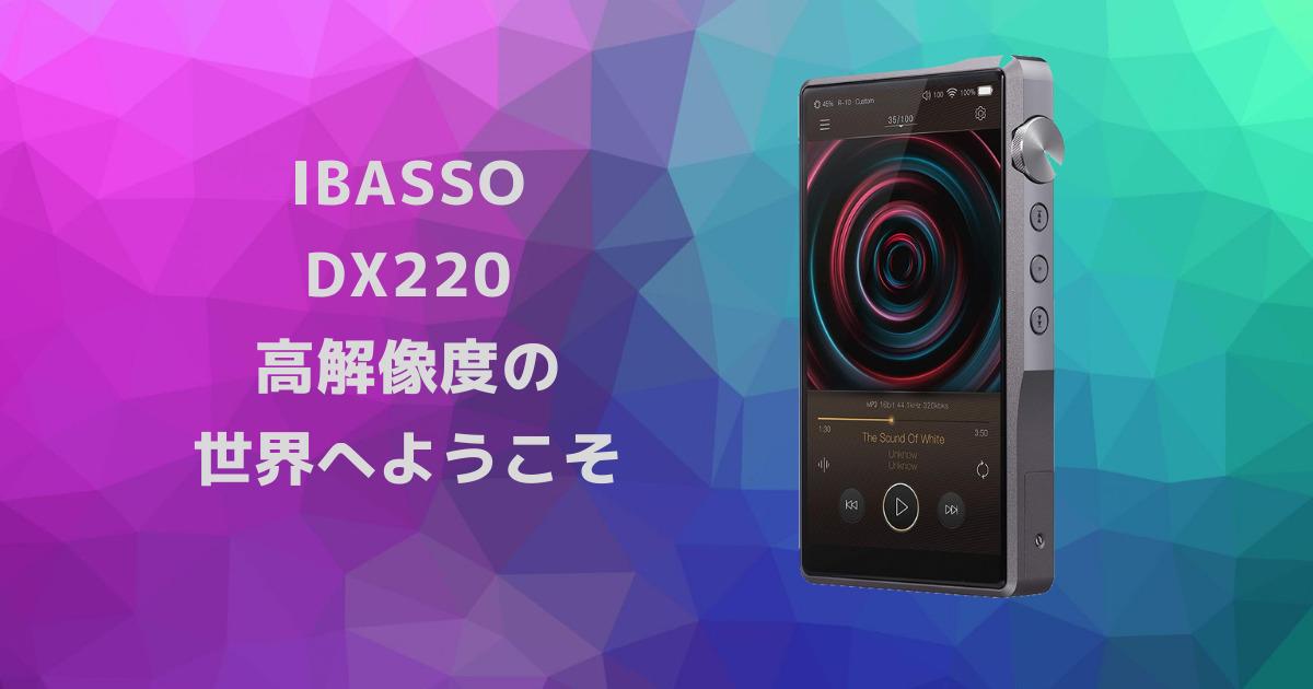 【Ibasso DX220レビュー】 高解像度・拡張性を求めるなら最良のDAP
