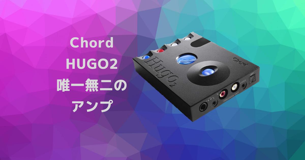 【Chord HUGO2レビュー】 他には無い濃密なサウンドが楽しめるおすすめのポータブルアンプ