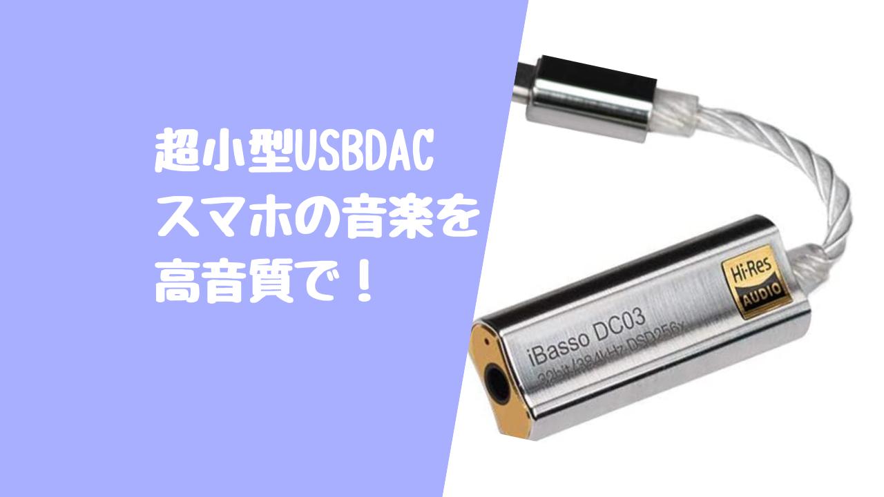 超小型USB DAC比較!イヤホン端子の無いスマホで高音質で聴くには必須のアイテム!