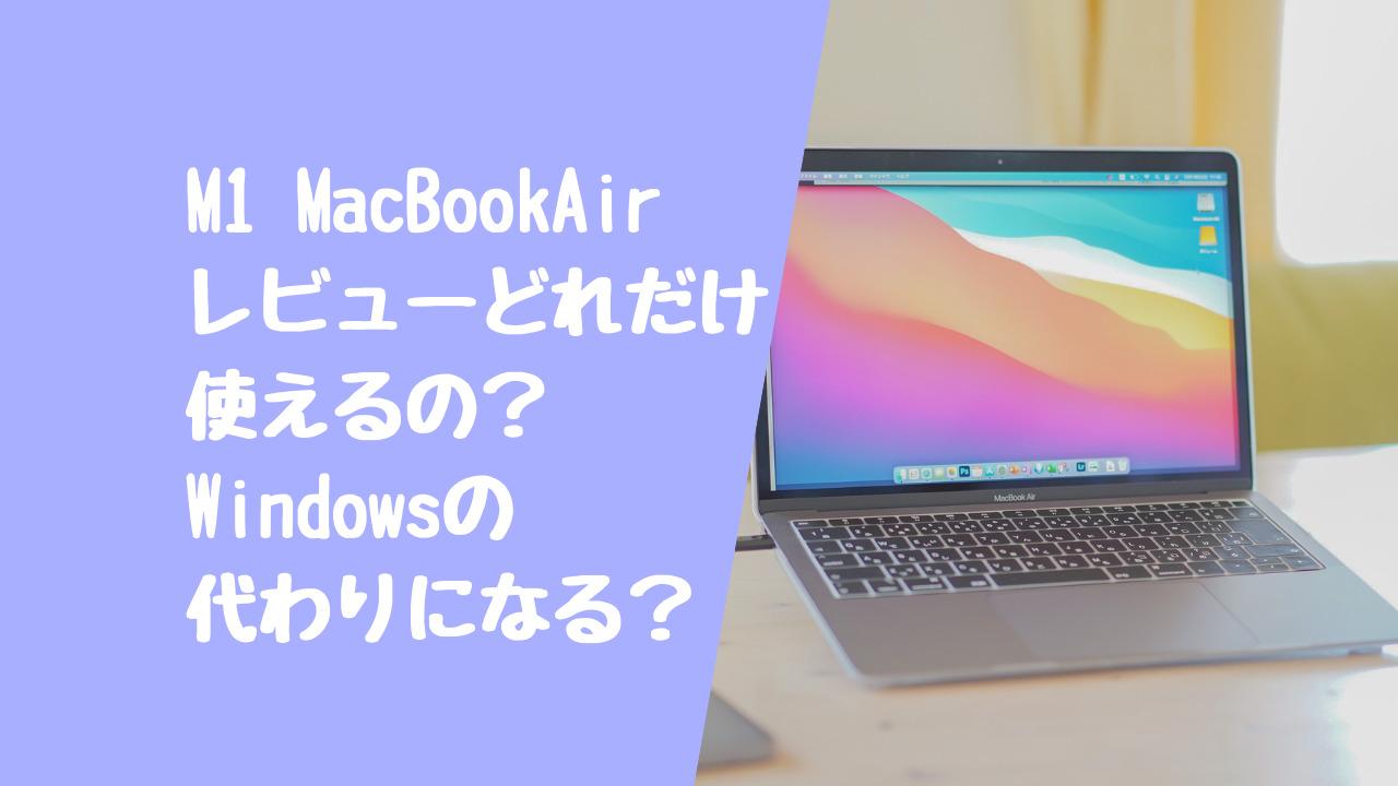 【M1 MacBook Airレビュー】使いやすい?アプリの動作は?Windowsユーザーは使える?